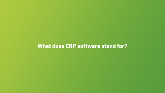 what-does-erp-software-stand-for-555x312
